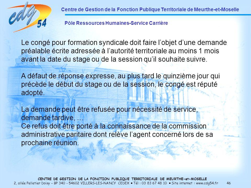 CENTRE DE GESTION DE LA FONCTION PUBLIQUE TERRITORIALE DE MEURTHE-et-MOSELLE 2, allée Pelletier Doisy – BP 340 - 54602 VILLERS-LES-NANCY CEDEX Tél : 03 83 67 48 10 Site internet : www.cdg54.fr 46 Centre de Gestion de la Fonction Publique Territoriale de Meurthe-et-Moselle Pôle Ressources Humaines-Service Carrière Le congé pour formation syndicale doit faire lobjet dune demande préalable écrite adressée à lautorité territoriale au moins 1 mois avant la date du stage ou de la session quil souhaite suivre.