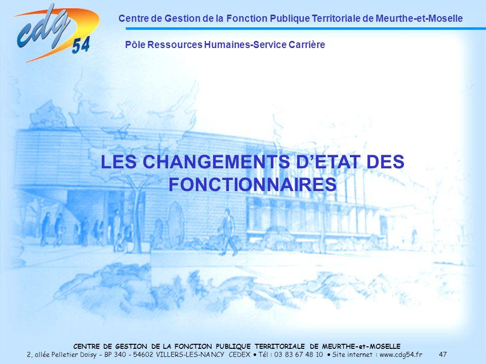 CENTRE DE GESTION DE LA FONCTION PUBLIQUE TERRITORIALE DE MEURTHE-et-MOSELLE 2, allée Pelletier Doisy – BP 340 - 54602 VILLERS-LES-NANCY CEDEX Tél : 03 83 67 48 10 Site internet : www.cdg54.fr 47 Centre de Gestion de la Fonction Publique Territoriale de Meurthe-et-Moselle Pôle Ressources Humaines-Service Carrière LES CHANGEMENTS DETAT DES FONCTIONNAIRES