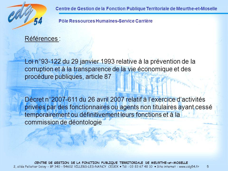 CENTRE DE GESTION DE LA FONCTION PUBLIQUE TERRITORIALE DE MEURTHE-et-MOSELLE 2, allée Pelletier Doisy – BP 340 - 54602 VILLERS-LES-NANCY CEDEX Tél : 03 83 67 48 10 Site internet : www.cdg54.fr 5 Centre de Gestion de la Fonction Publique Territoriale de Meurthe-et-Moselle Pôle Ressources Humaines-Service Carrière Références : Loi n°93-122 du 29 janvier 1993 relative à la prévention de la corruption et à la transparence de la vie économique et des procédure publiques, article 87 Décret n°2007-611 du 26 avril 2007 relatif à lexercice dactivités privées par des fonctionnaires ou agents non titulaires ayant cessé temporairement ou définitivement leurs fonctions et à la commission de déontologie