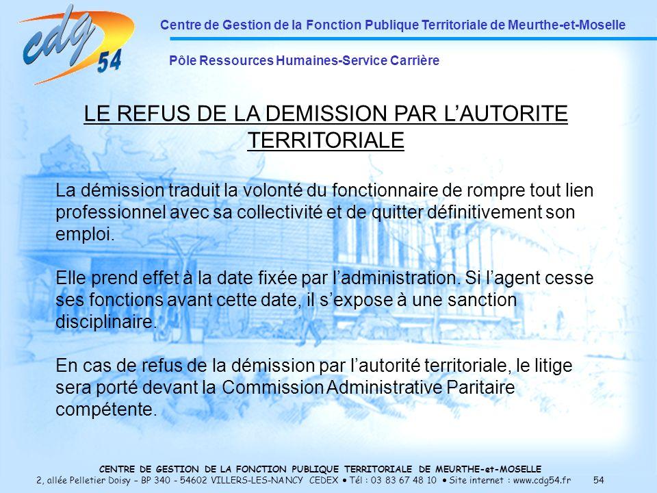 CENTRE DE GESTION DE LA FONCTION PUBLIQUE TERRITORIALE DE MEURTHE-et-MOSELLE 2, allée Pelletier Doisy – BP 340 - 54602 VILLERS-LES-NANCY CEDEX Tél : 03 83 67 48 10 Site internet : www.cdg54.fr 54 Centre de Gestion de la Fonction Publique Territoriale de Meurthe-et-Moselle Pôle Ressources Humaines-Service Carrière LE REFUS DE LA DEMISSION PAR LAUTORITE TERRITORIALE La démission traduit la volonté du fonctionnaire de rompre tout lien professionnel avec sa collectivité et de quitter définitivement son emploi.