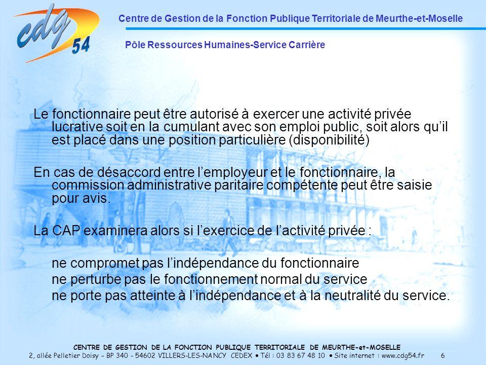 CENTRE DE GESTION DE LA FONCTION PUBLIQUE TERRITORIALE DE MEURTHE-et-MOSELLE 2, allée Pelletier Doisy – BP 340 - 54602 VILLERS-LES-NANCY CEDEX Tél : 03 83 67 48 10 Site internet : www.cdg54.fr 6 Le fonctionnaire peut être autorisé à exercer une activité privée lucrative soit en la cumulant avec son emploi public, soit alors quil est placé dans une position particulière (disponibilité) En cas de désaccord entre lemployeur et le fonctionnaire, la commission administrative paritaire compétente peut être saisie pour avis.