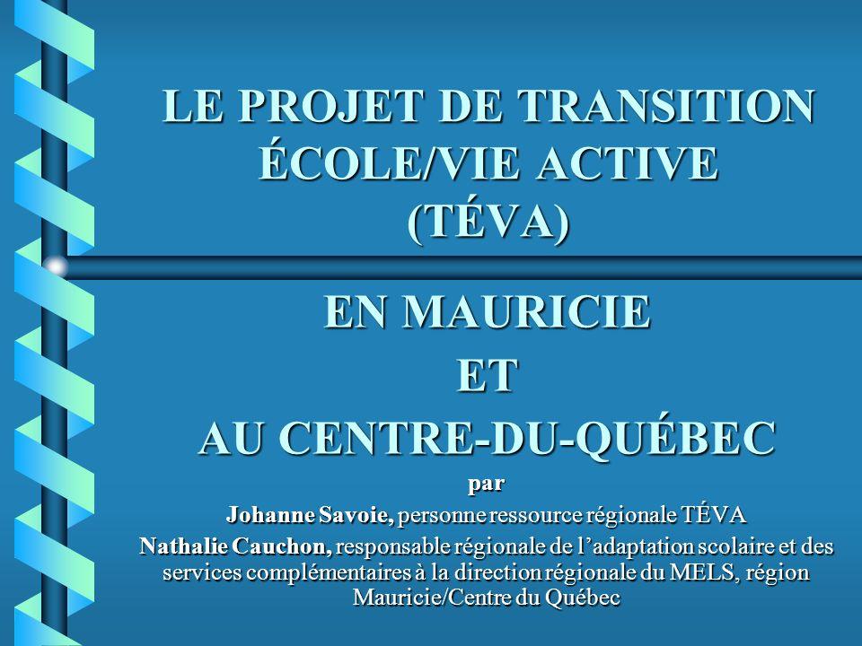 LE PROJET DE TRANSITION ÉCOLE/VIE ACTIVE (TÉVA) EN MAURICIE ET AU CENTRE-DU-QUÉBEC par Johanne Savoie, personne ressource régionale TÉVA Nathalie Cauchon, responsable régionale de ladaptation scolaire et des services complémentaires à la direction régionale du MELS, région Mauricie/Centre du Québec