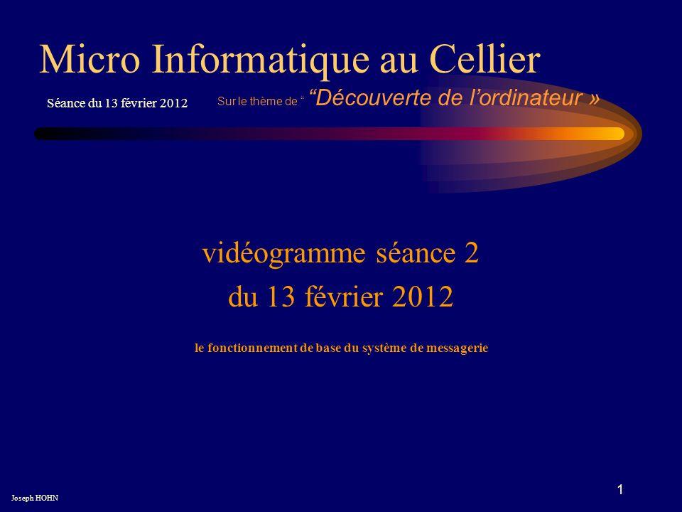 1 vidéogramme séance 2 du 13 février 2012 Micro Informatique au Cellier Joseph HOHN Séance du 13 février 2012 Sur le thème de Découverte de lordinateur » le fonctionnement de base du système de messagerie