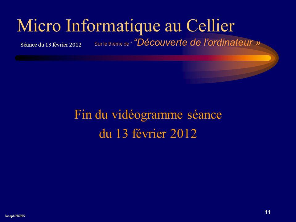 11 Fin du vidéogramme séance du 13 février 2012 Micro Informatique au Cellier Joseph HOHN Séance du 13 février 2012 Sur le thème de Découverte de lordinateur »