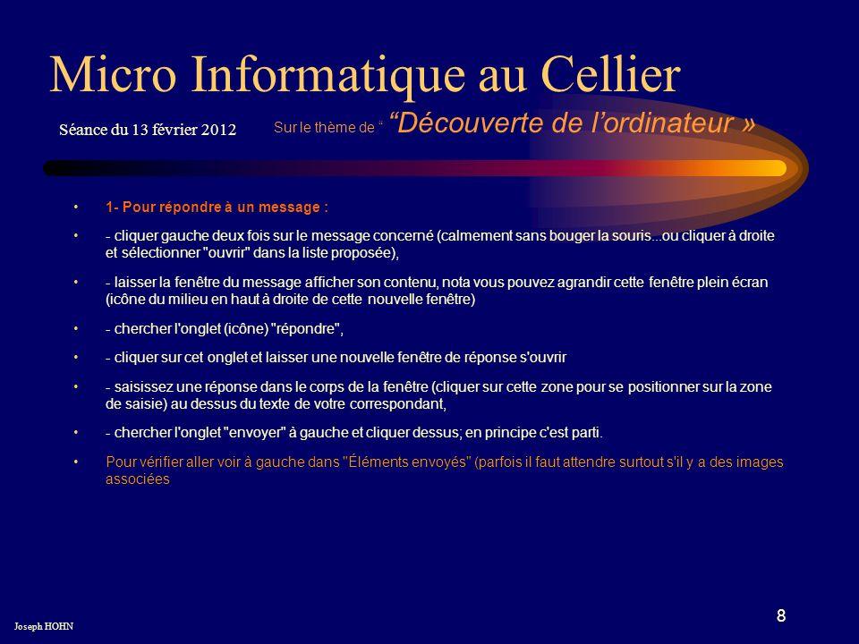 8 Micro Informatique au Cellier Joseph HOHN Séance du 13 février 2012 Sur le thème de Découverte de lordinateur » 1- Pour répondre à un message : - cl