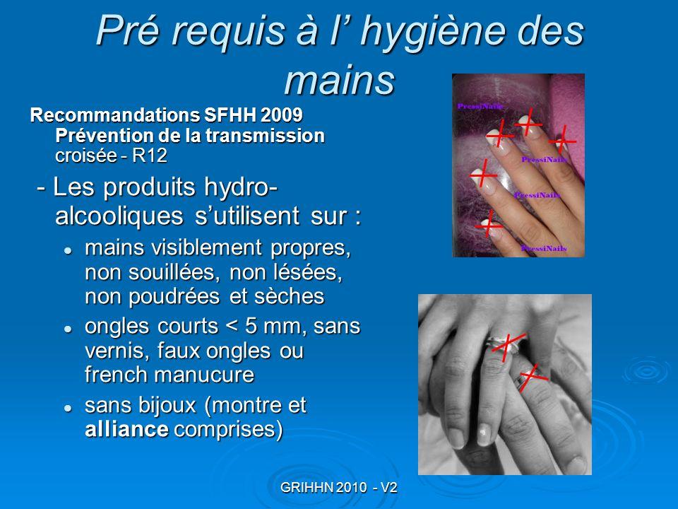 GRIHHN 2010 - V2 Pré requis à l hygiène des mains Recommandations SFHH 2009 Prévention de la transmission croisée - R12 - Les produits hydro- alcooliq