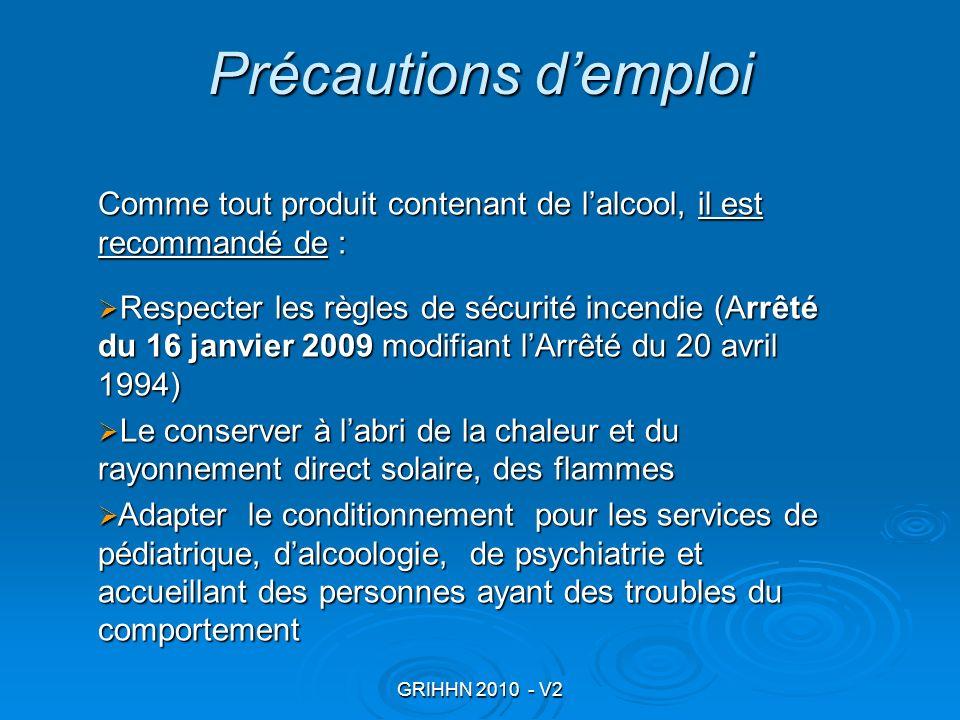 GRIHHN 2010 - V2 Précautions demploi Comme tout produit contenant de lalcool, il est recommandé de : Respecter les règles de sécurité incendie (Arrêté