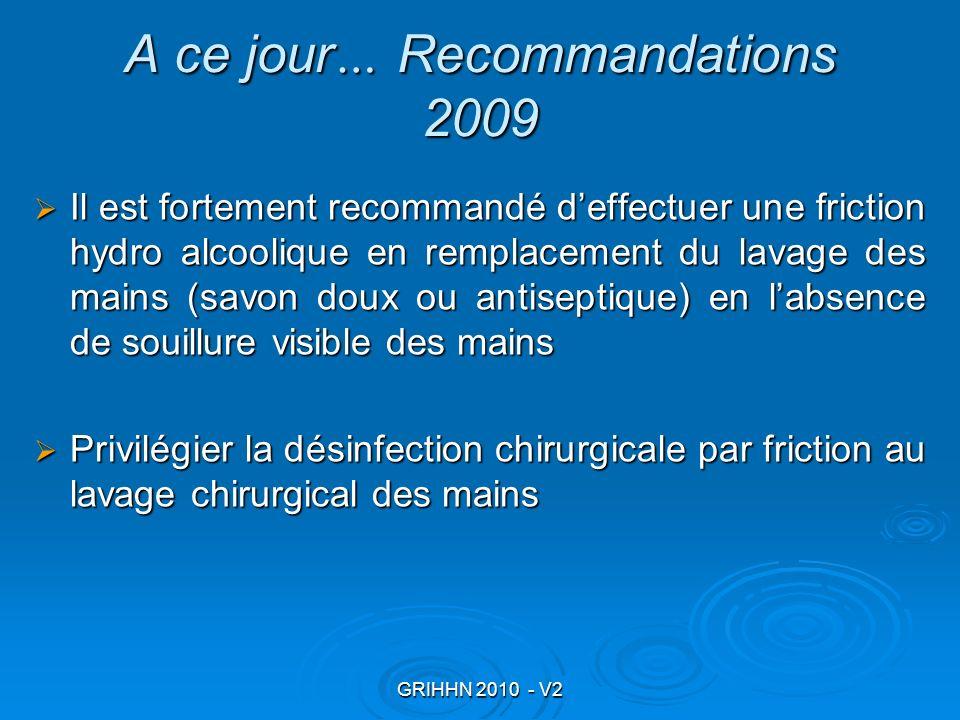 GRIHHN 2010 - V2 A ce jour … Recommandations 2009 Il est fortement recommandé deffectuer une friction hydro alcoolique en remplacement du lavage des m