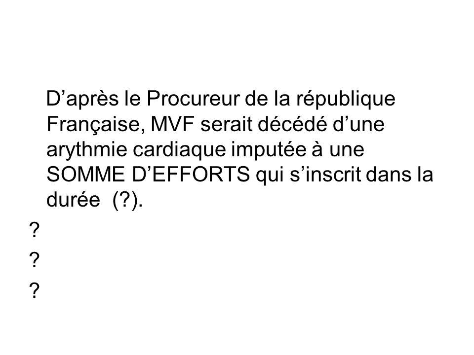 Daprès le Procureur de la république Française, MVF serait décédé dune arythmie cardiaque imputée à une SOMME DEFFORTS qui sinscrit dans la durée (?).