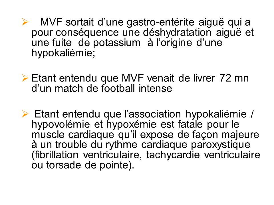 MVF sortait dune gastro-entérite aiguë qui a pour conséquence une déshydratation aiguë et une fuite de potassium à lorigine dune hypokaliémie; Etant entendu que MVF venait de livrer 72 mn dun match de football intense Etant entendu que lassociation hypokaliémie / hypovolémie et hypoxémie est fatale pour le muscle cardiaque quil expose de façon majeure à un trouble du rythme cardiaque paroxystique (fibrillation ventriculaire, tachycardie ventriculaire ou torsade de pointe).