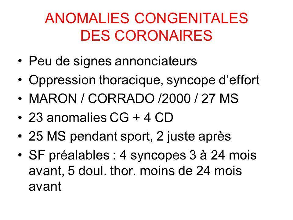 ANOMALIES CONGENITALES DES CORONAIRES Peu de signes annonciateurs Oppression thoracique, syncope deffort MARON / CORRADO /2000 / 27 MS 23 anomalies CG + 4 CD 25 MS pendant sport, 2 juste après SF préalables : 4 syncopes 3 à 24 mois avant, 5 doul.