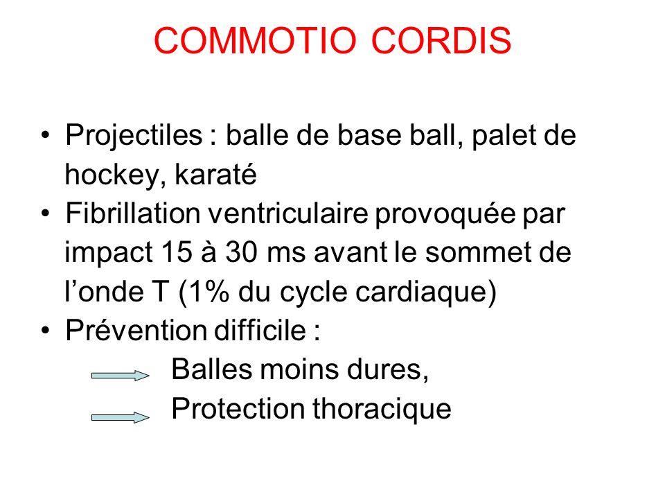 COMMOTIO CORDIS Projectiles : balle de base ball, palet de hockey, karaté Fibrillation ventriculaire provoquée par impact 15 à 30 ms avant le sommet de londe T (1% du cycle cardiaque) Prévention difficile : Balles moins dures, Protection thoracique