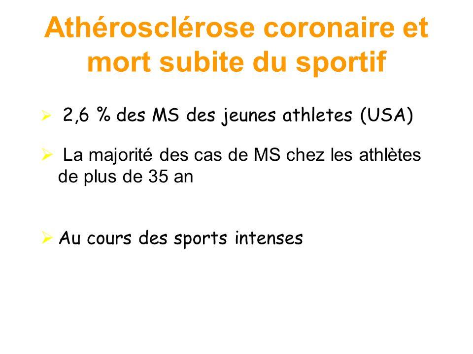 Athérosclérose coronaire et mort subite du sportif 2,6 % des MS des jeunes athletes (USA) La majorité des cas de MS chez les athlètes de plus de 35 an Au cours des sports intenses Futterman LG, Myerburg R.