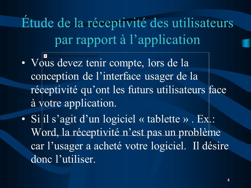 4 Étude de la réceptivité des utilisateurs par rapport à lapplication Vous devez tenir compte, lors de la conception de linterface usager de la réceptivité quont les futurs utilisateurs face à votre application.