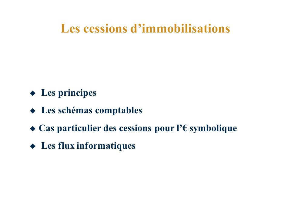 Les cessions dimmobilisations Les principes Les schémas comptables Cas particulier des cessions pour l symbolique Les flux informatiques