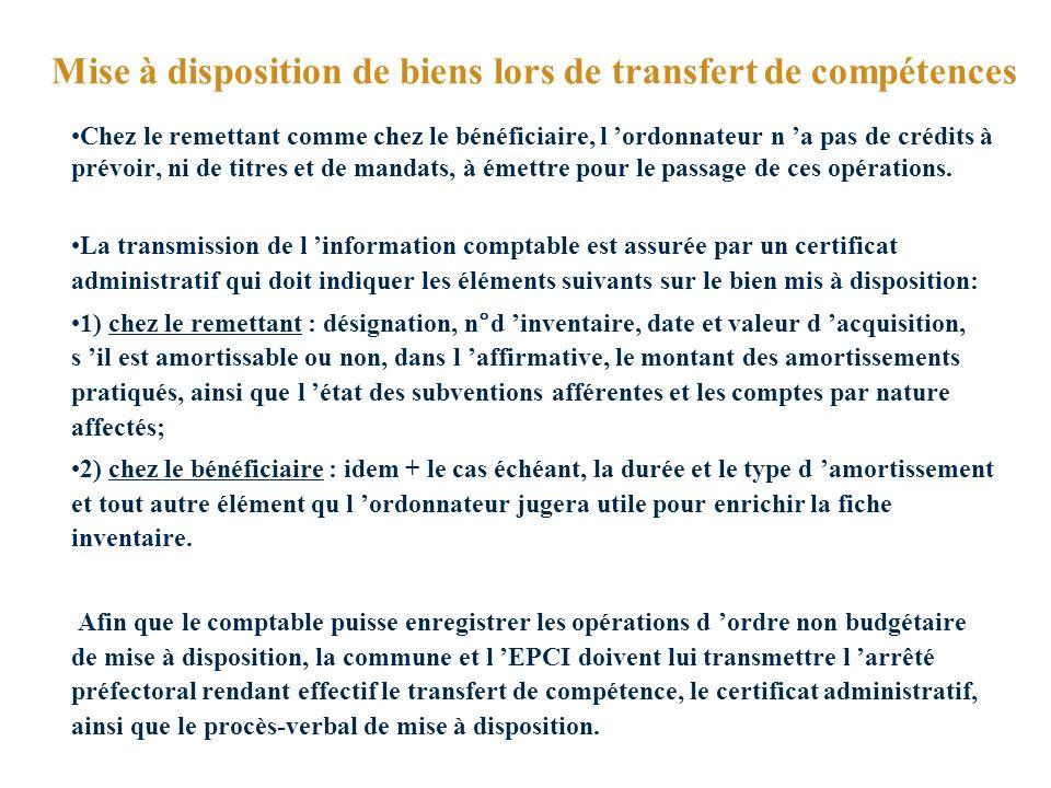 Mise à disposition de biens lors de transfert de compétences Chez le remettant comme chez le bénéficiaire, l ordonnateur n a pas de crédits à prévoir, ni de titres et de mandats, à émettre pour le passage de ces opérations.