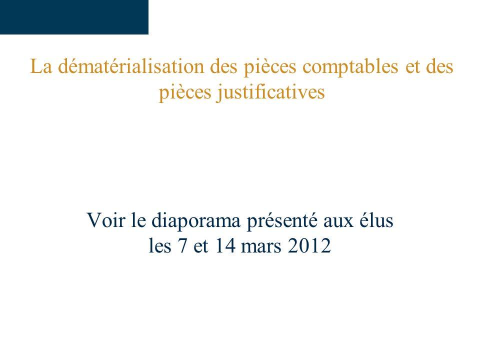 La dématérialisation des pièces comptables et des pièces justificatives Voir le diaporama présenté aux élus les 7 et 14 mars 2012
