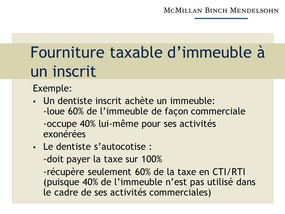 Fourniture taxable dimmeuble à un inscrit Exemple: Un dentiste inscrit achète un immeuble: -loue 60% de limmeuble de façon commerciale -occupe 40% lui-même pour ses activités exonérées Le dentiste sautocotise : -doit payer la taxe sur 100% -récupère seulement 60% de la taxe en CTI/RTI (puisque 40% de limmeuble nest pas utilisé dans le cadre de ses activités commerciales)