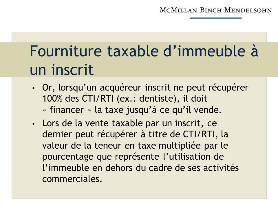 Fourniture taxable dimmeuble à un inscrit Or, lorsquun acquéreur inscrit ne peut récupérer 100% des CTI/RTI (ex.: dentiste), il doit « financer » la taxe jusquà ce quil vende.