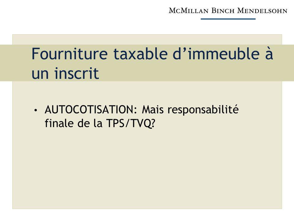 Fourniture taxable dimmeuble à un inscrit AUTOCOTISATION: Mais responsabilité finale de la TPS/TVQ?
