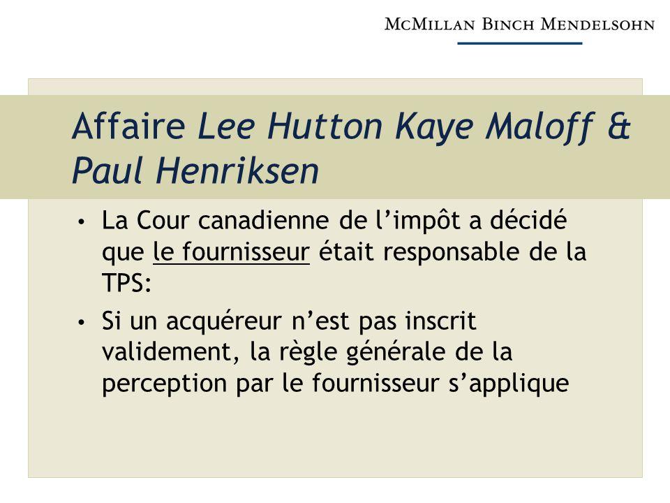 Affaire Lee Hutton Kaye Maloff & Paul Henriksen La Cour canadienne de limpôt a décidé que le fournisseur était responsable de la TPS: Si un acquéreur nest pas inscrit validement, la règle générale de la perception par le fournisseur sapplique