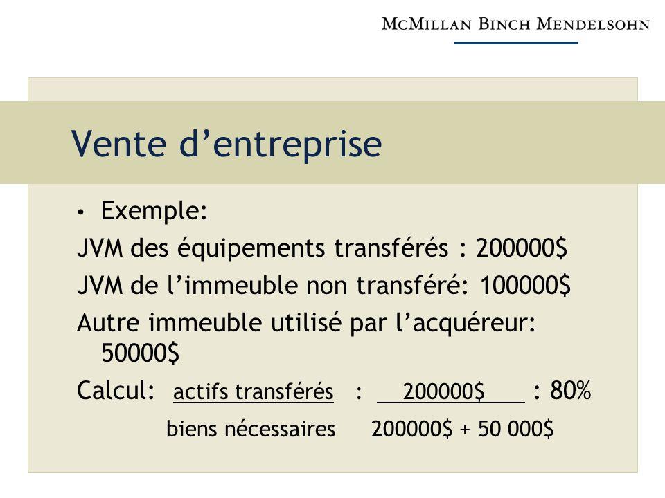 Vente dentreprise Exemple: JVM des équipements transférés : 200000$ JVM de limmeuble non transféré: 100000$ Autre immeuble utilisé par lacquéreur: 50000$ Calcul: actifs transférés : 200000$ : 80% biens nécessaires 200000$ + 50 000$