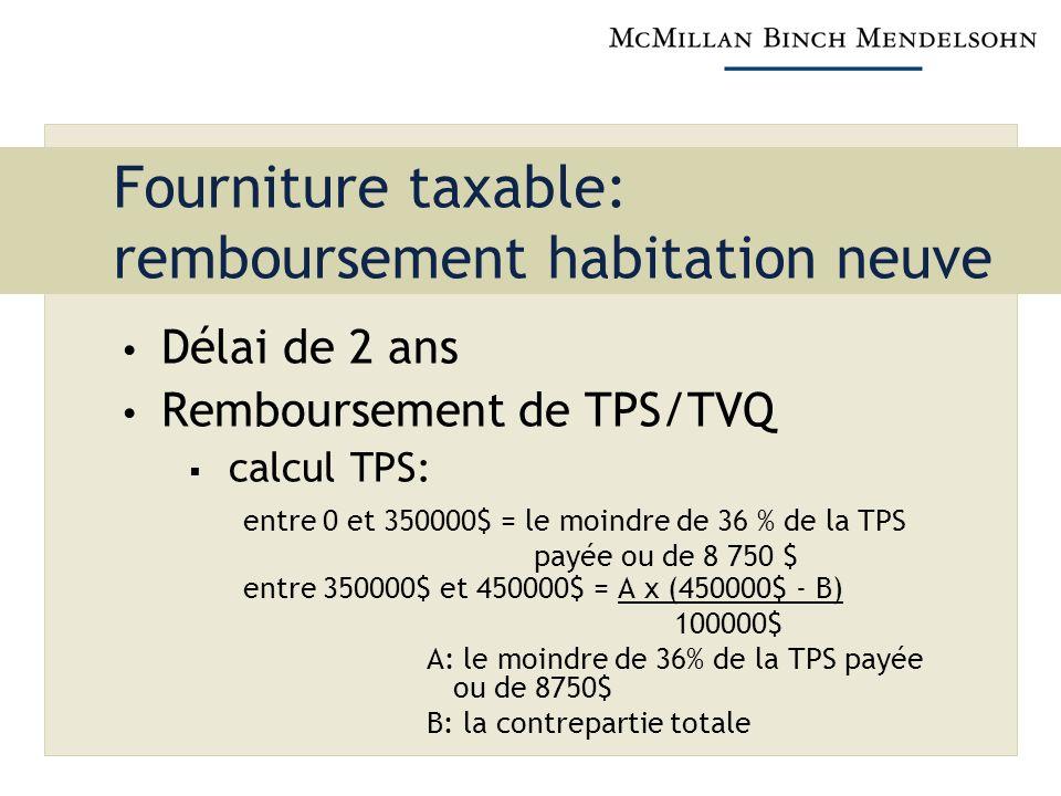 Fourniture taxable: remboursement habitation neuve Délai de 2 ans Remboursement de TPS/TVQ calcul TPS: entre 0 et 350000$ = le moindre de 36 % de la TPS payée ou de 8 750 $ entre 350000$ et 450000$ = A x (450000$ - B) 100000$ A: le moindre de 36% de la TPS payée ou de 8750$ B: la contrepartie totale
