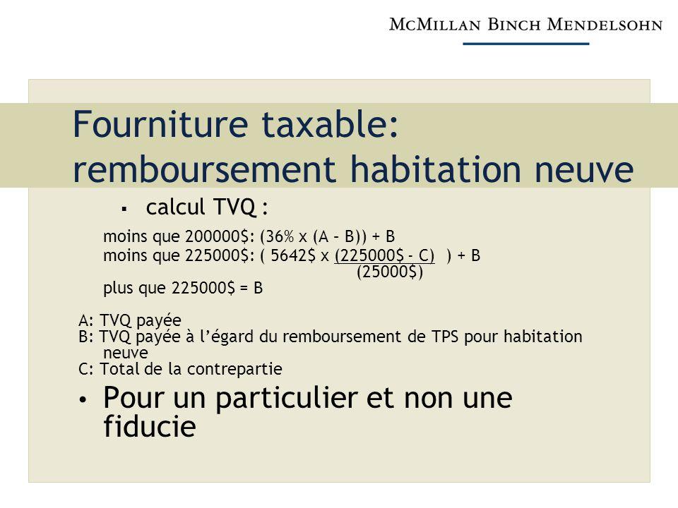 Fourniture taxable: remboursement habitation neuve calcul TVQ : moins que 200000$: (36% x (A – B)) + B moins que 225000$: ( 5642$ x (225000$ - C) ) + B (25000$) plus que 225000$ = B A: TVQ payée B: TVQ payée à légard du remboursement de TPS pour habitation neuve C: Total de la contrepartie Pour un particulier et non une fiducie