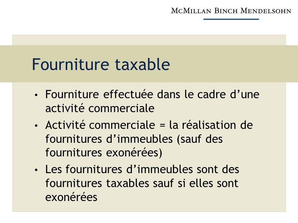 Fourniture taxable Fourniture effectuée dans le cadre dune activité commerciale Activité commerciale = la réalisation de fournitures dimmeubles (sauf des fournitures exonérées) Les fournitures dimmeubles sont des fournitures taxables sauf si elles sont exonérées