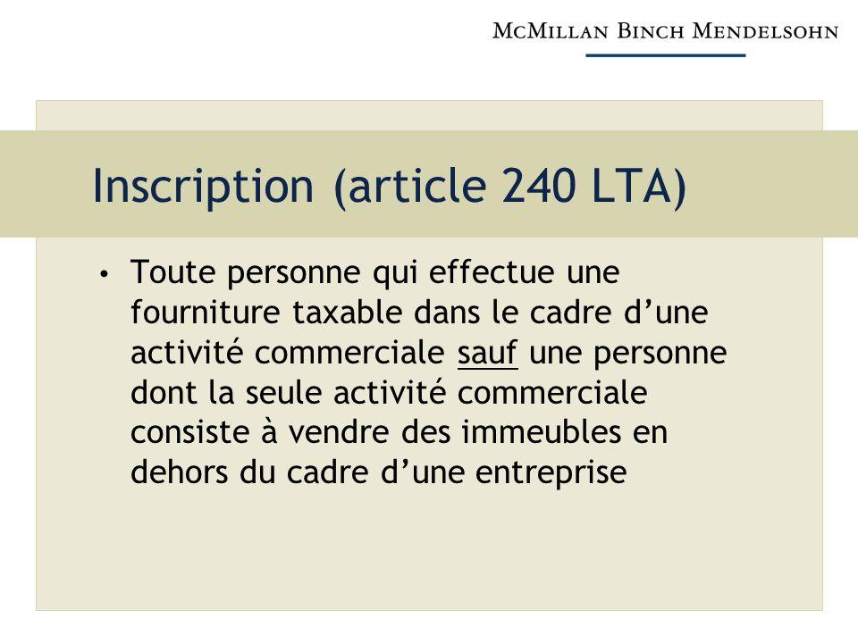 Inscription (article 240 LTA) Toute personne qui effectue une fourniture taxable dans le cadre dune activité commerciale sauf une personne dont la seule activité commerciale consiste à vendre des immeubles en dehors du cadre dune entreprise