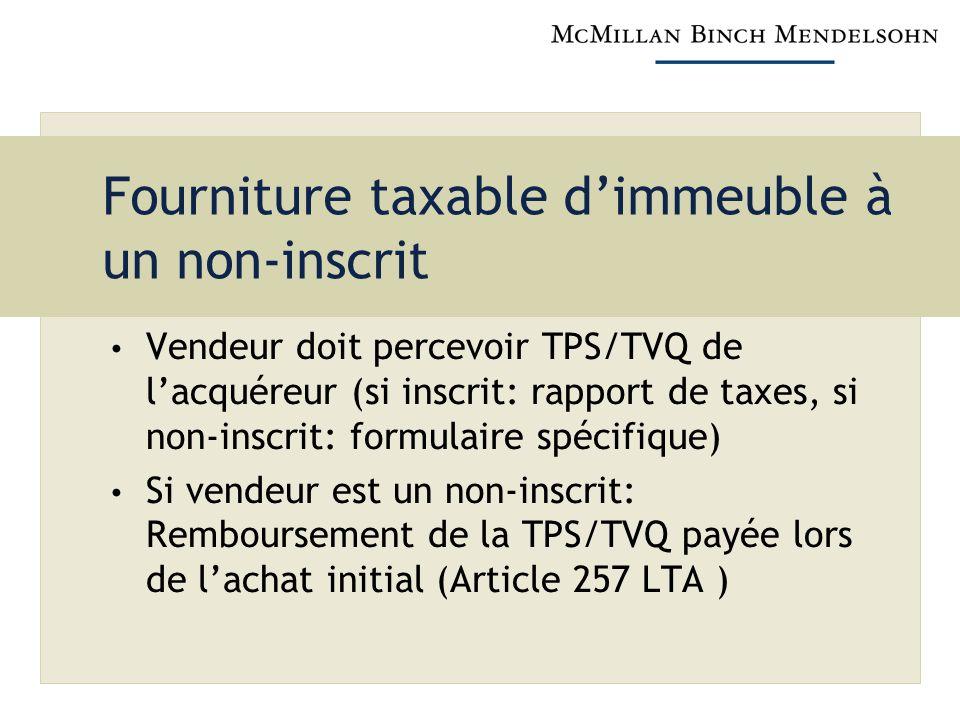 Fourniture taxable dimmeuble à un non-inscrit Vendeur doit percevoir TPS/TVQ de lacquéreur (si inscrit: rapport de taxes, si non-inscrit: formulaire s