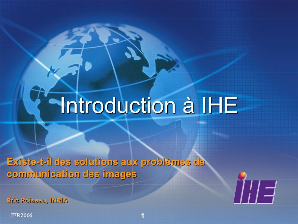 JFR2006 1 Introduction à IHE Existe-t-il des solutions aux problèmes de communication des images Eric Poiseau, INRIA