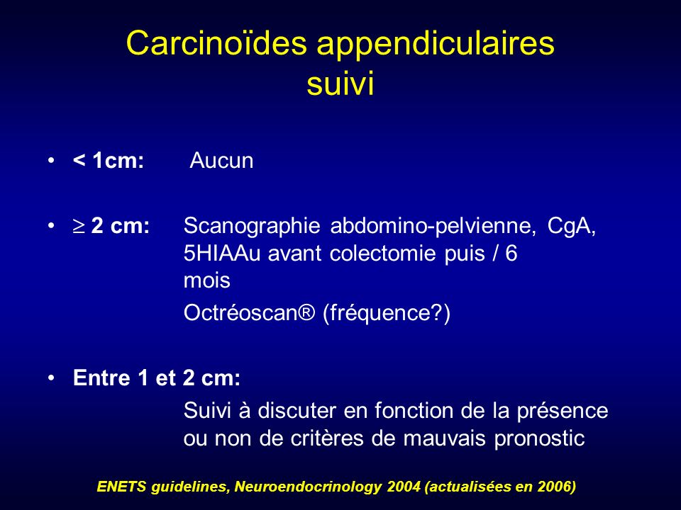 Carcinoïdes appendiculaires suivi < 1cm: Aucun 2 cm: Scanographie abdomino-pelvienne, CgA, 5HIAAu avant colectomie puis / 6 mois Octréoscan® (fréquenc