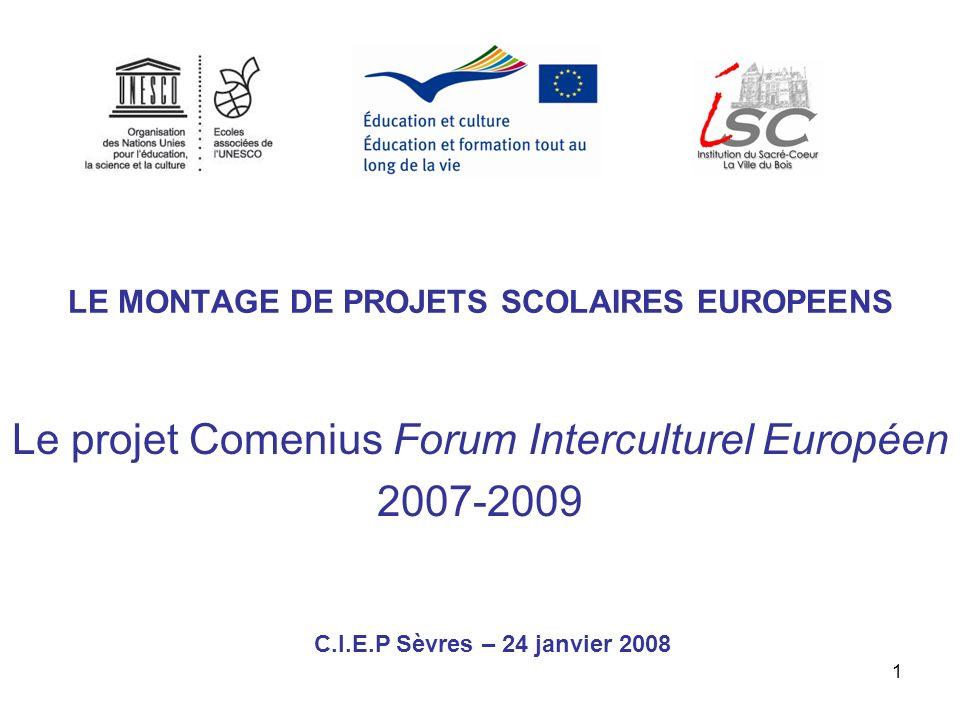 1 LE MONTAGE DE PROJETS SCOLAIRES EUROPEENS Le projet Comenius Forum Interculturel Européen 2007-2009 C.I.E.P Sèvres – 24 janvier 2008
