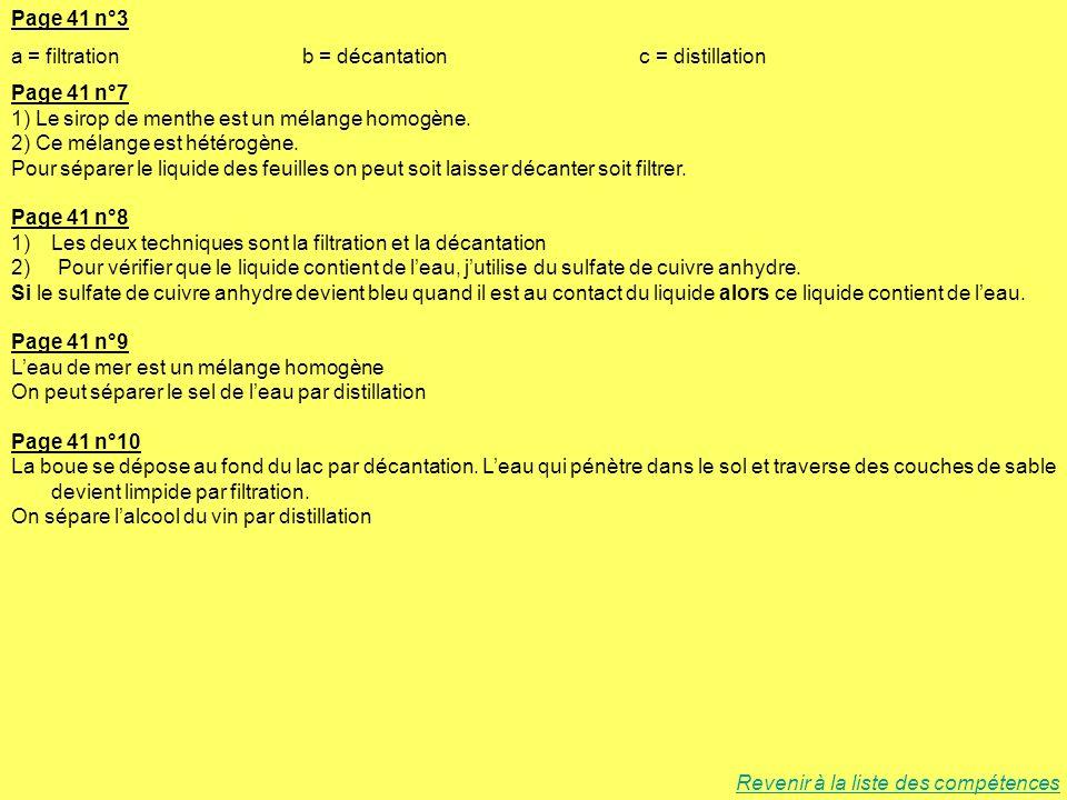 Page 41 n°3 a = filtration b = décantation c = distillation Page 41 n°7 1) Le sirop de menthe est un mélange homogène. 2) Ce mélange est hétérogène. P