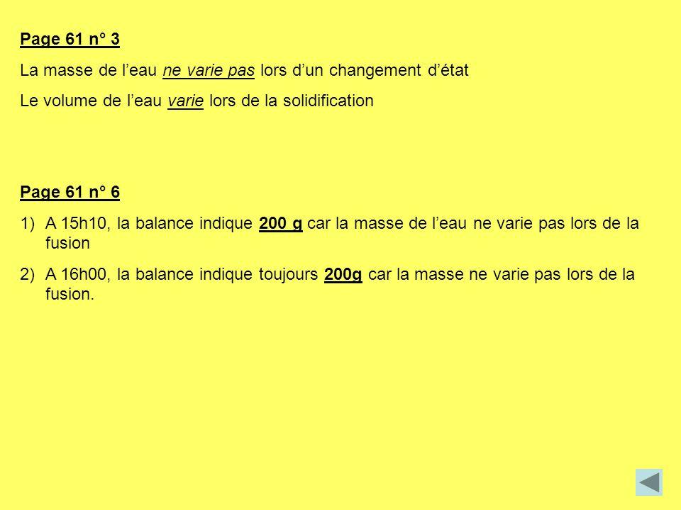 Page 61 n° 3 La masse de leau ne varie pas lors dun changement détat Le volume de leau varie lors de la solidification Page 61 n° 6 1)A 15h10, la bala