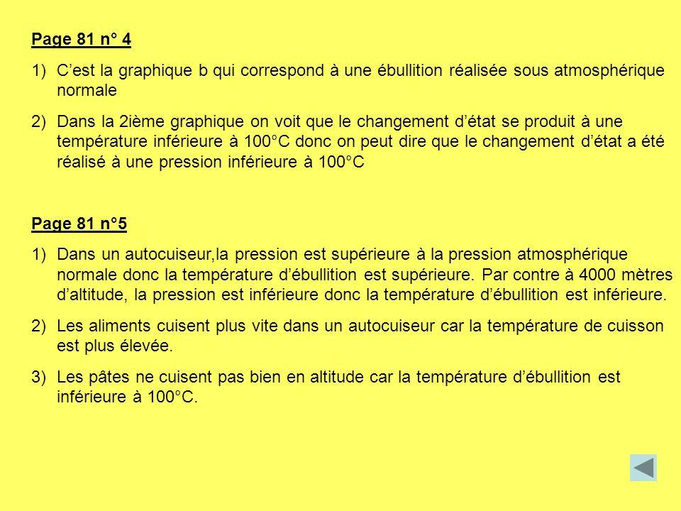 Page 81 n° 4 1)Cest la graphique b qui correspond à une ébullition réalisée sous atmosphérique normale 2)Dans la 2ième graphique on voit que le change