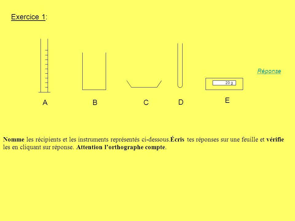 Exercice 1: ABC D 20 g E Réponse Nomme les récipients et les instruments représentés ci-dessous.Écris tes réponses sur une feuille et vérifie les en c
