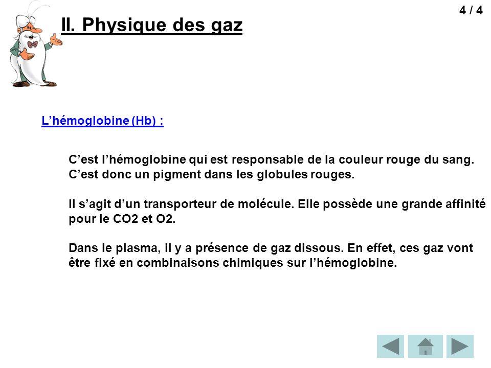 II. Physique des gaz 4 / 4 Lhémoglobine (Hb) : Cest lhémoglobine qui est responsable de la couleur rouge du sang. Cest donc un pigment dans les globul