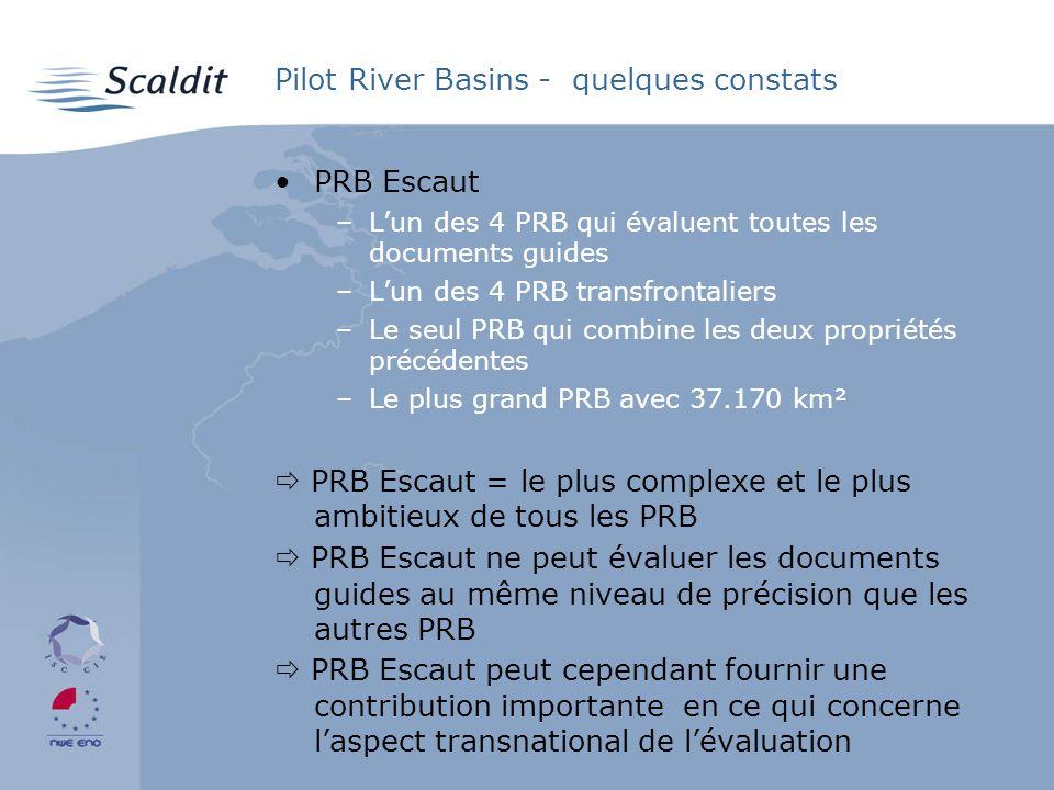 Pilot River Basins - quelques constats PRB Escaut –Lun des 4 PRB qui évaluent toutes les documents guides –Lun des 4 PRB transfrontaliers –Le seul PRB qui combine les deux propriétés précédentes –Le plus grand PRB avec 37.170 km² PRB Escaut = le plus complexe et le plus ambitieux de tous les PRB PRB Escaut ne peut évaluer les documents guides au même niveau de précision que les autres PRB PRB Escaut peut cependant fournir une contribution importante en ce qui concerne laspect transnational de lévaluation