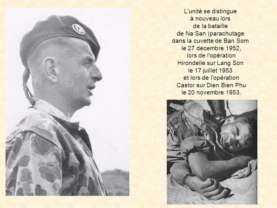L unité se distingue à nouveau lors de la bataille de Na San (parachutage dans la cuvette de Ban Som le 27 décembre 1952, lors de l opération Hirondelle sur Lang Son le 17 juillet 1953 et lors de l opération Castor sur Dien Bien Phu le 20 novembre 1953.