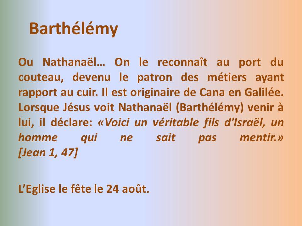 Ou Nathanaël… On le reconnaît au port du couteau, devenu le patron des métiers ayant rapport au cuir. Il est originaire de Cana en Galilée. Lorsque Jé