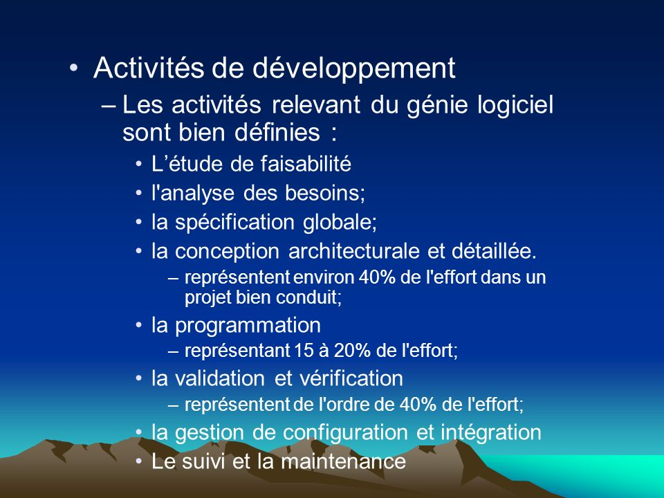 Activités de développement –Les activités relevant du génie logiciel sont bien définies : Létude de faisabilité l analyse des besoins; la spécification globale; la conception architecturale et détaillée.