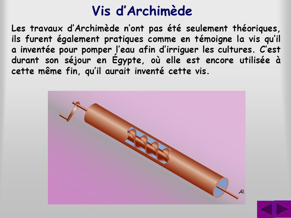 Les travaux dArchimède nont pas été seulement théoriques, ils furent également pratiques comme en témoigne la vis quil a inventée pour pomper leau afin dirriguer les cultures.