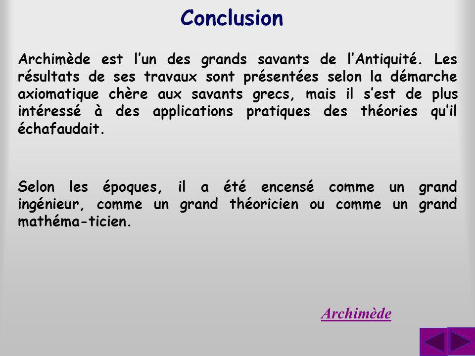 Conclusion Archimède est lun des grands savants de lAntiquité. Les résultats de ses travaux sont présentées selon la démarche axiomatique chère aux sa