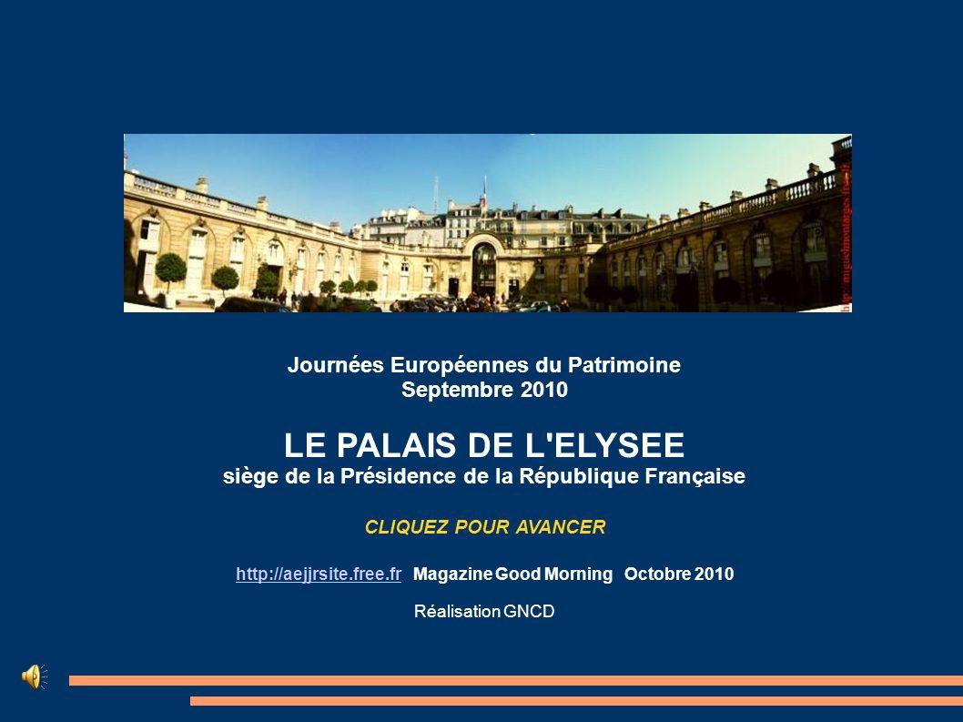 Journées Européennes du Patrimoine Septembre 2010 LE PALAIS DE L ELYSEE siège de la Présidence de la République Française CLIQUEZ POUR AVANCER http://aejjrsite.free.frhttp://aejjrsite.free.fr Magazine Good Morning Octobre 2010 Réalisation GNCD