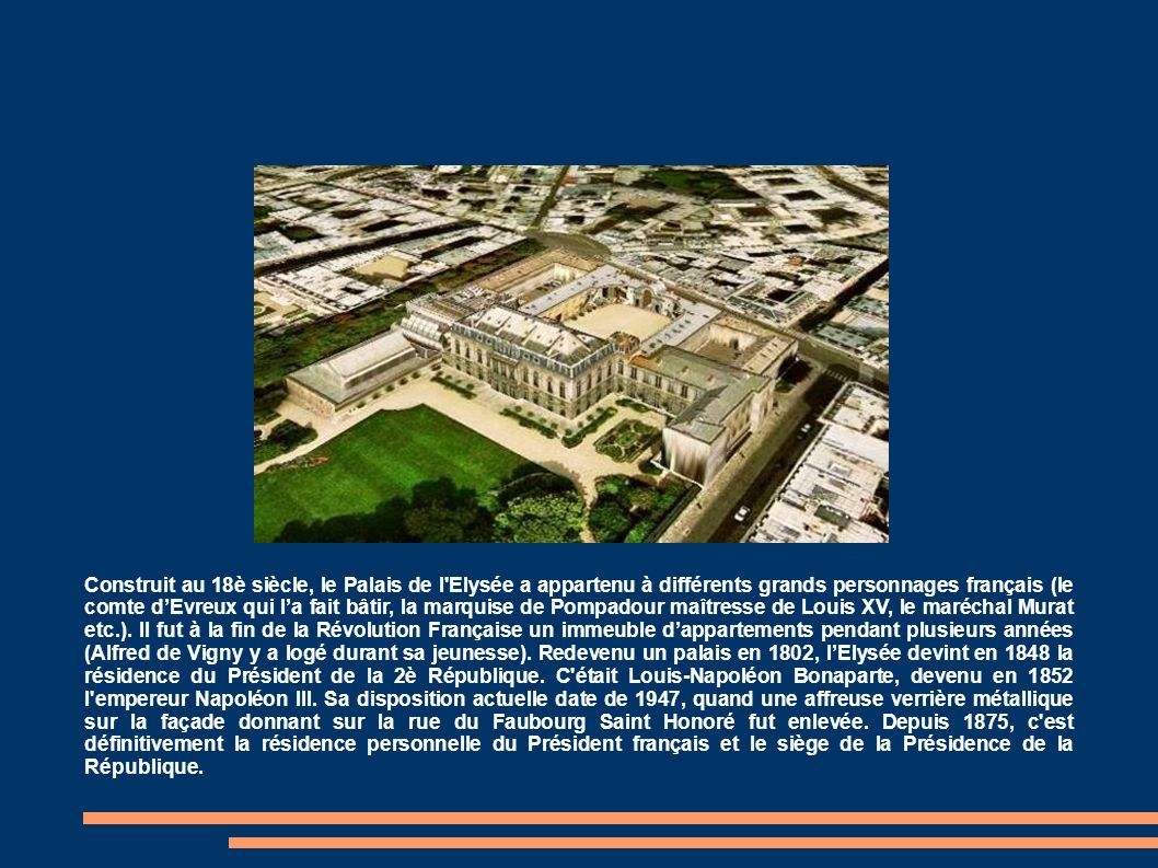 Construit au 18è siècle, le Palais de l Elysée a appartenu à différents grands personnages français (le comte dEvreux qui la fait bâtir, la marquise de Pompadour maîtresse de Louis XV, le maréchal Murat etc.).