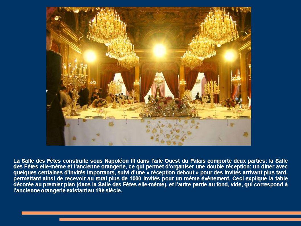 La Salle des Fêtes construite sous Napoléon III dans l aile Ouest du Palais comporte deux parties: la Salle des Fêtes elle-même et lancienne orangerie, ce qui permet d organiser une double réception: un dîner avec quelques centaines d invités importants, suivi d une « réception debout » pour des invités arrivant plus tard, permettant ainsi de recevoir au total plus de 1000 invités pour un même évènement.