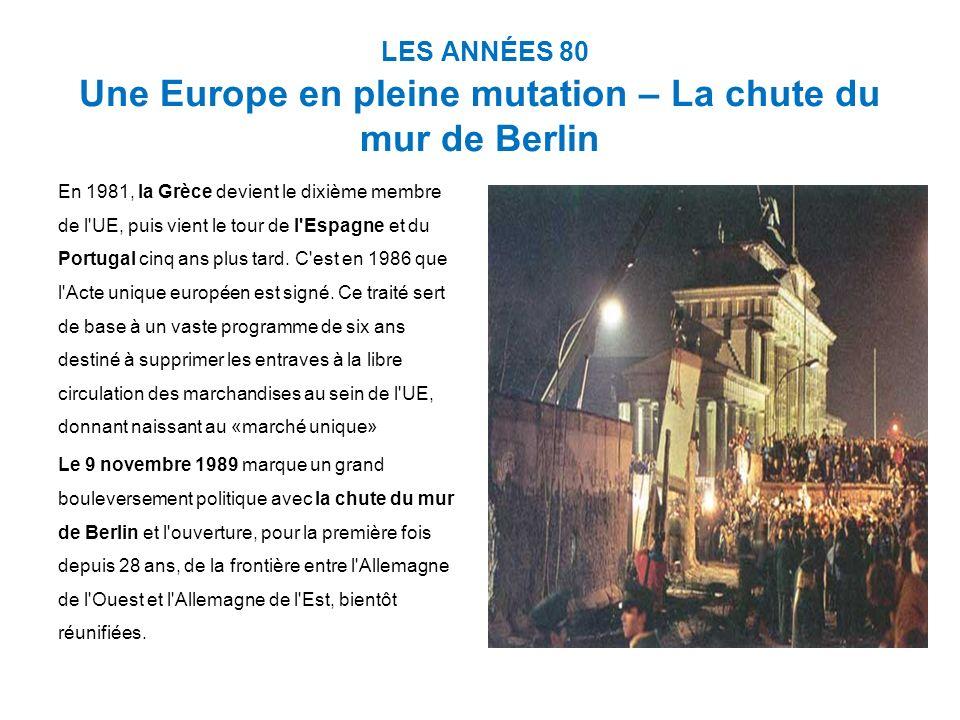 LES ANNÉES 80 Une Europe en pleine mutation – La chute du mur de Berlin En 1981, la Grèce devient le dixième membre de l UE, puis vient le tour de l Espagne et du Portugal cinq ans plus tard.