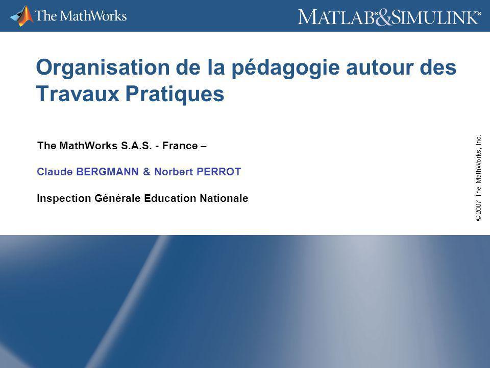 © 2007 The MathWorks, Inc. ® ® Organisation de la pédagogie autour des Travaux Pratiques The MathWorks S.A.S. - France – Claude BERGMANN & Norbert PER